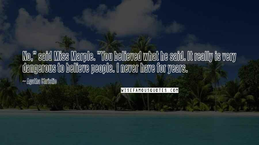 "Agatha Christie quotes: No,"" said Miss Marple. ""You believed what he said. It really is very dangerous to believe people. I never have for years."