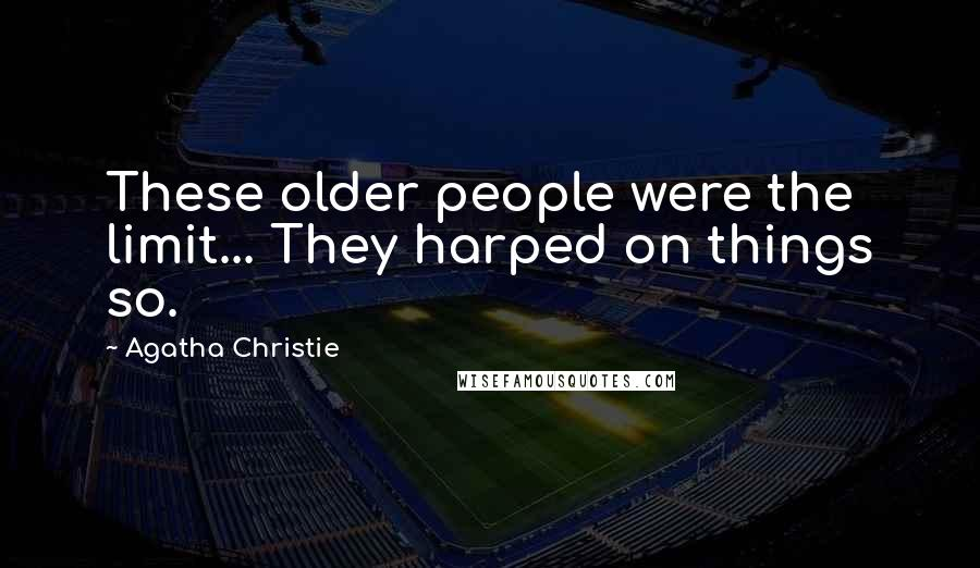 Agatha Christie quotes: These older people were the limit... They harped on things so.