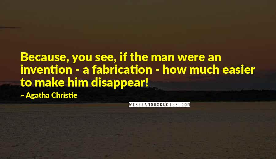 Agatha Christie quotes: Because, you see, if the man were an invention - a fabrication - how much easier to make him disappear!