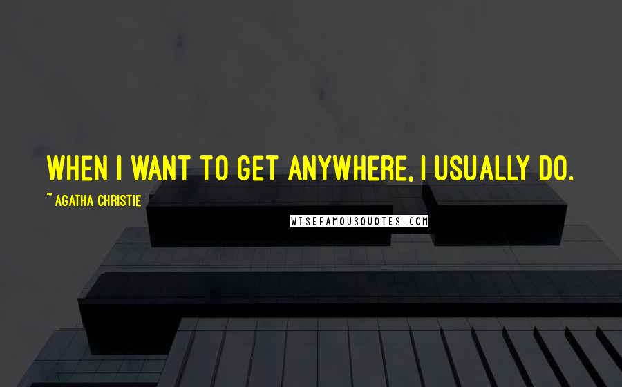 Agatha Christie quotes: When I want to get anywhere, I usually do.
