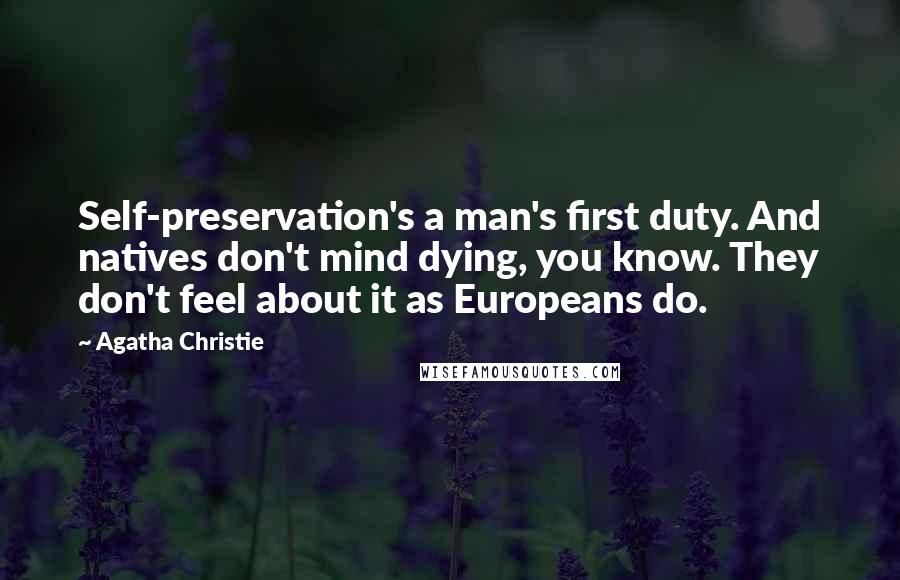 Agatha Christie quotes: Self-preservation's a man's first duty. And natives don't mind dying, you know. They don't feel about it as Europeans do.