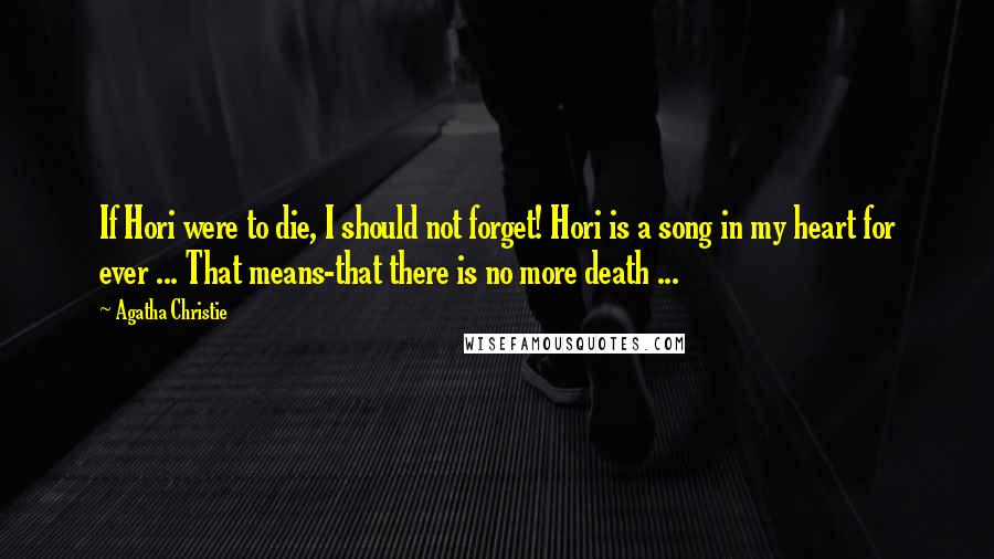 Agatha Christie quotes: If Hori were to die, I should not forget! Hori is a song in my heart for ever ... That means-that there is no more death ...