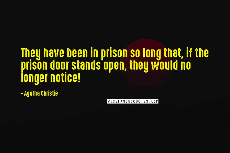 Agatha Christie quotes: They have been in prison so long that, if the prison door stands open, they would no longer notice!