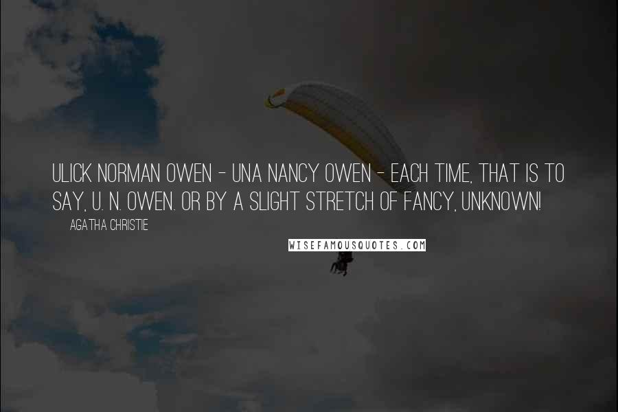 Agatha Christie quotes: Ulick Norman Owen - Una Nancy Owen - each time, that is to say, U. N. Owen. Or by a slight stretch of fancy, UNKNOWN!