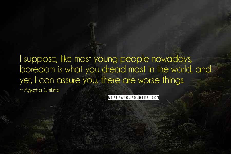 Agatha Christie quotes: I suppose, like most young people nowadays, boredom is what you dread most in the world, and yet, I can assure you, there are worse things.