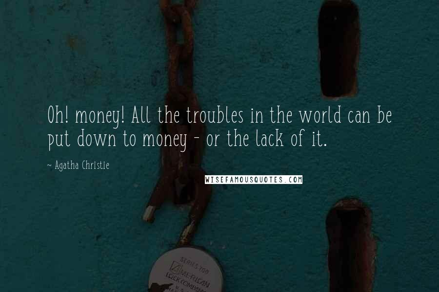 Agatha Christie quotes: Oh! money! All the troubles in the world can be put down to money - or the lack of it.