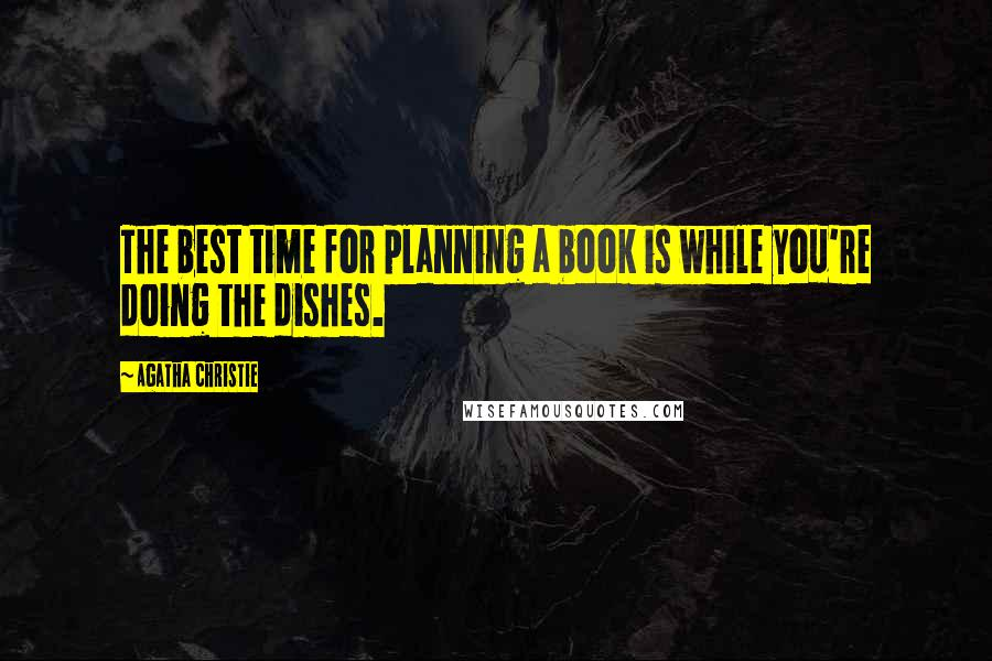 Agatha Christie quotes: The best time for planning a book is while you're doing the dishes.