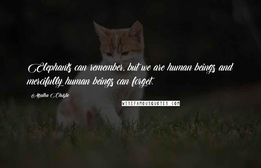 Agatha Christie quotes: Elephants can remember, but we are human beings and mercifully human beings can forget.