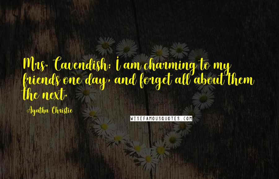 Agatha Christie quotes: Mrs. Cavendish: I am charming to my friends one day, and forget all about them the next.