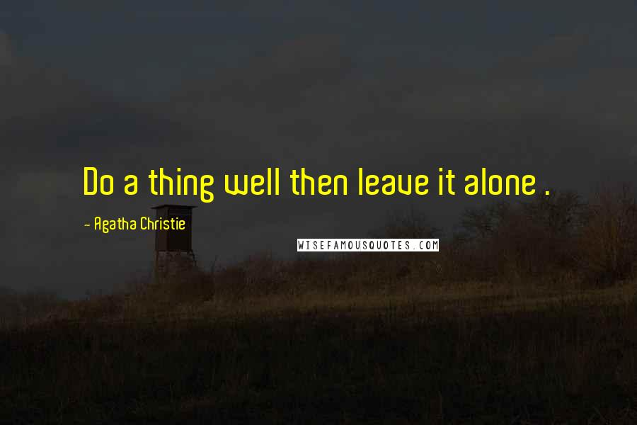 Agatha Christie quotes: Do a thing well then leave it alone .