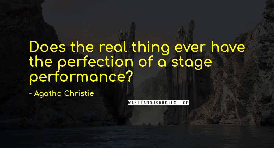 Agatha Christie quotes: Does the real thing ever have the perfection of a stage performance?