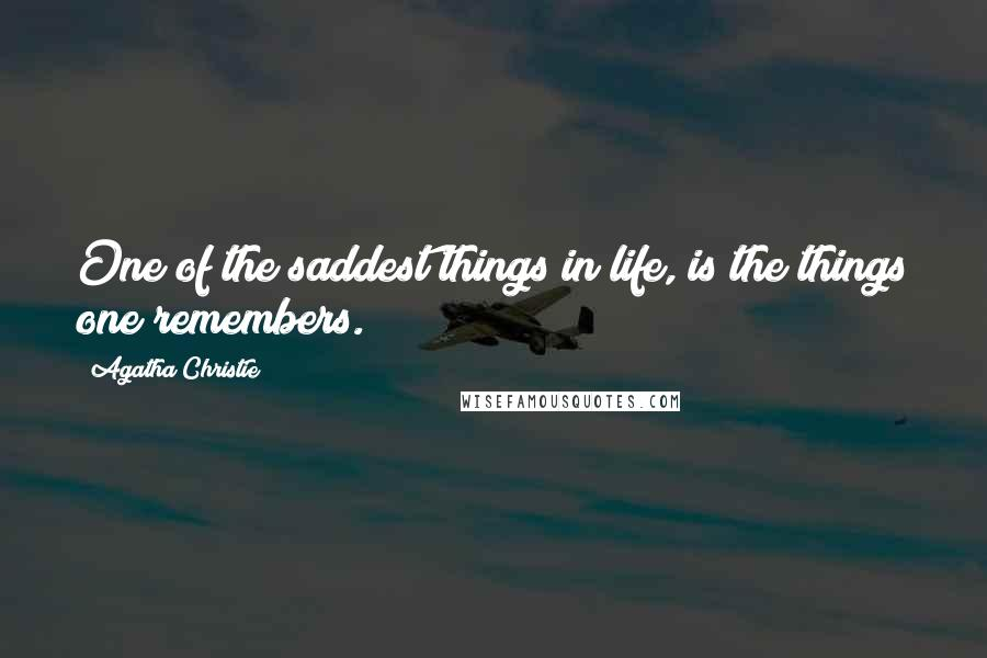 Agatha Christie quotes: One of the saddest things in life, is the things one remembers.
