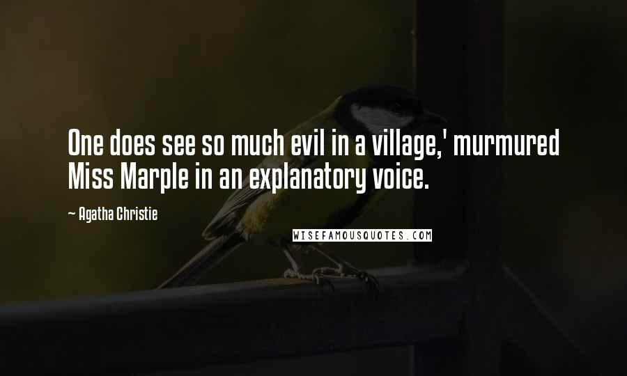 Agatha Christie quotes: One does see so much evil in a village,' murmured Miss Marple in an explanatory voice.
