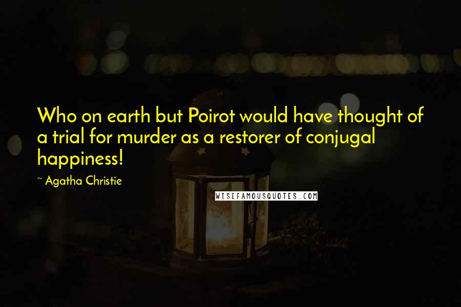 Agatha Christie quotes: Who on earth but Poirot would have thought of a trial for murder as a restorer of conjugal happiness!