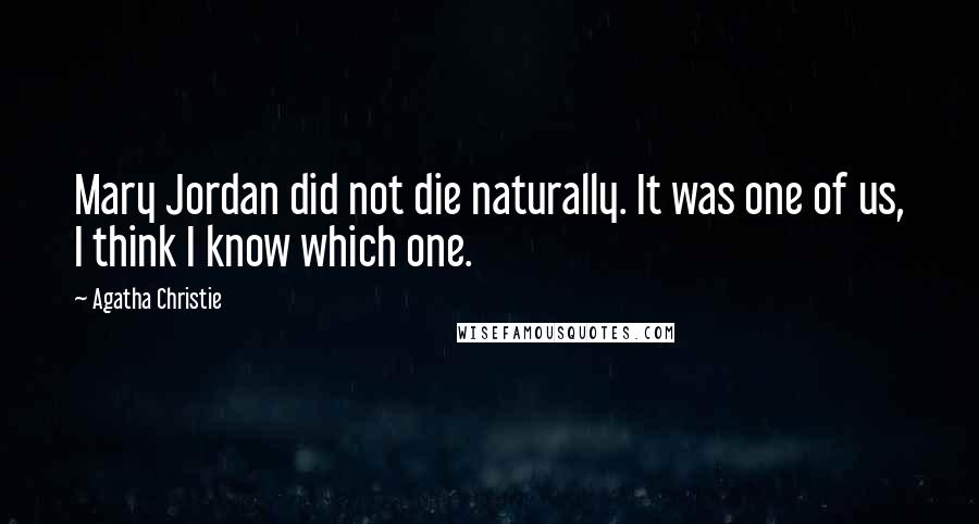 Agatha Christie quotes: Mary Jordan did not die naturally. It was one of us, I think I know which one.