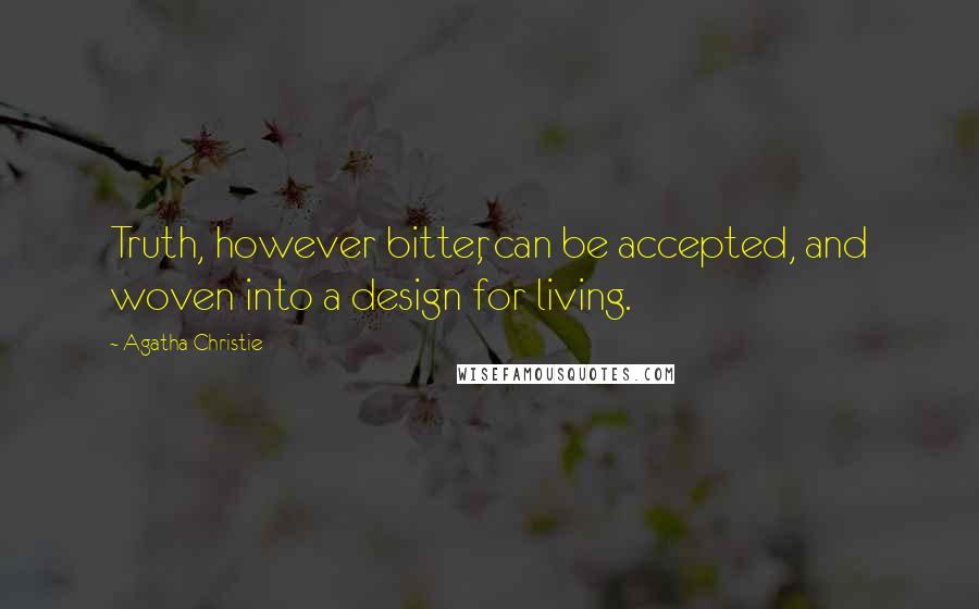 Agatha Christie quotes: Truth, however bitter, can be accepted, and woven into a design for living.