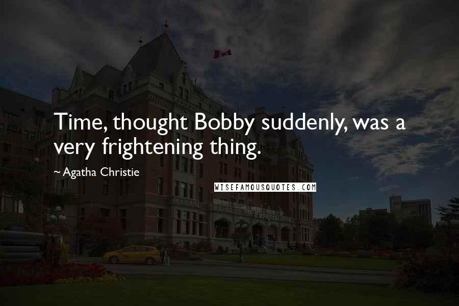 Agatha Christie quotes: Time, thought Bobby suddenly, was a very frightening thing.