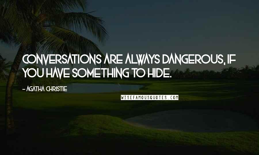 Agatha Christie quotes: Conversations are always dangerous, if you have something to hide.