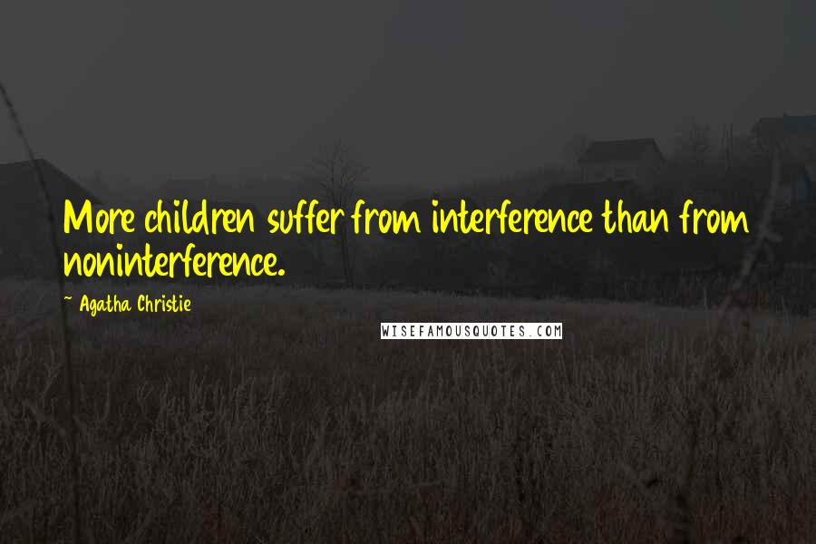 Agatha Christie quotes: More children suffer from interference than from noninterference.