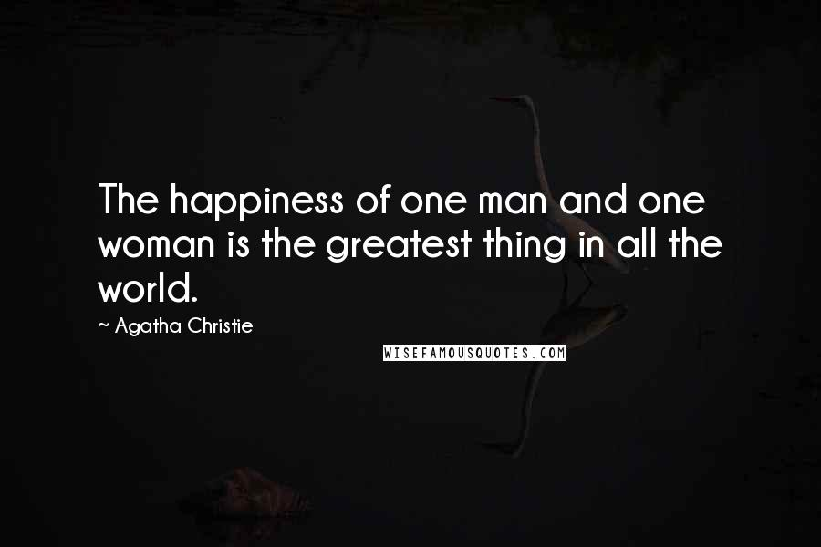 Agatha Christie quotes: The happiness of one man and one woman is the greatest thing in all the world.
