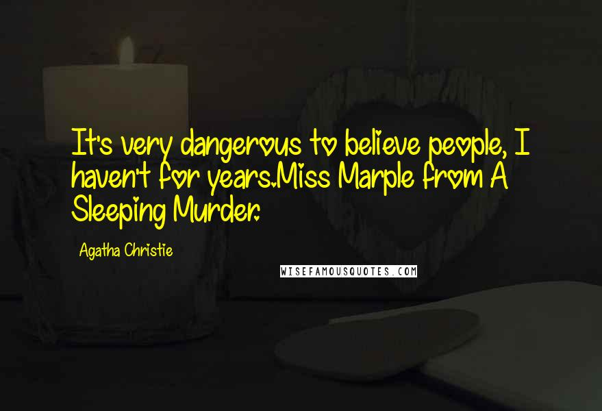 Agatha Christie quotes: It's very dangerous to believe people, I haven't for years.Miss Marple from A Sleeping Murder.