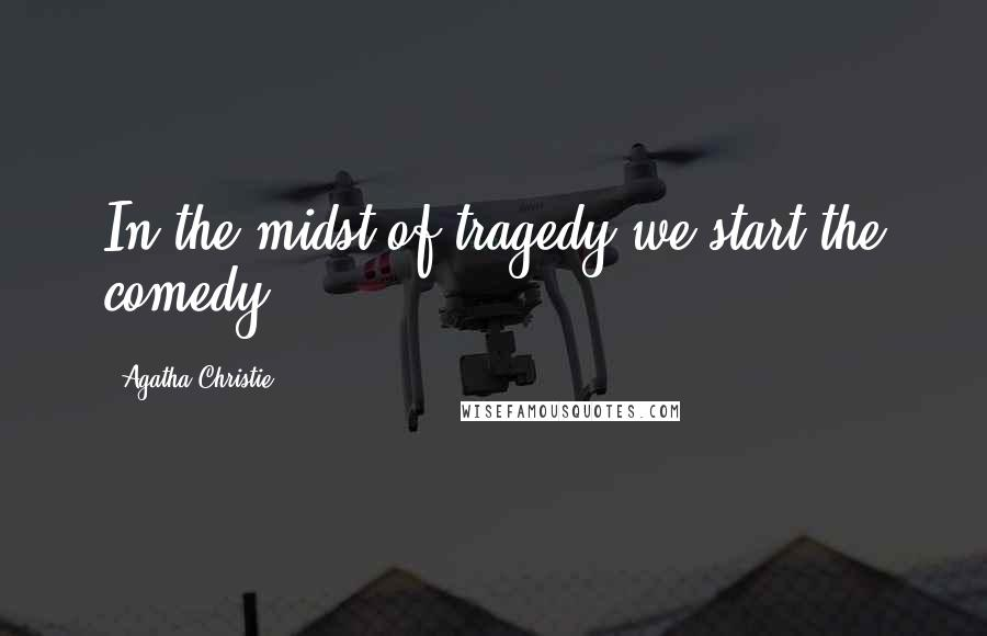 Agatha Christie quotes: In the midst of tragedy we start the comedy.