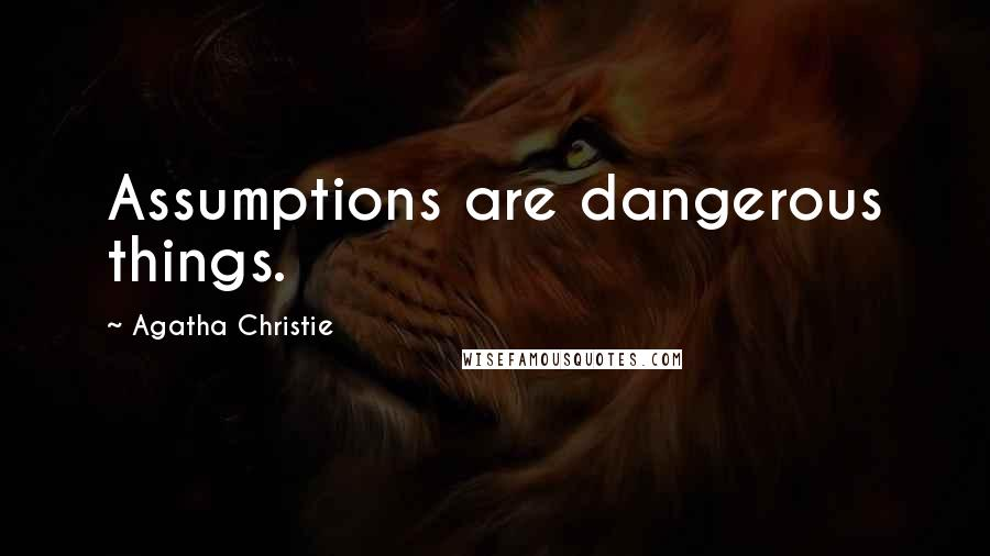 Agatha Christie quotes: Assumptions are dangerous things.