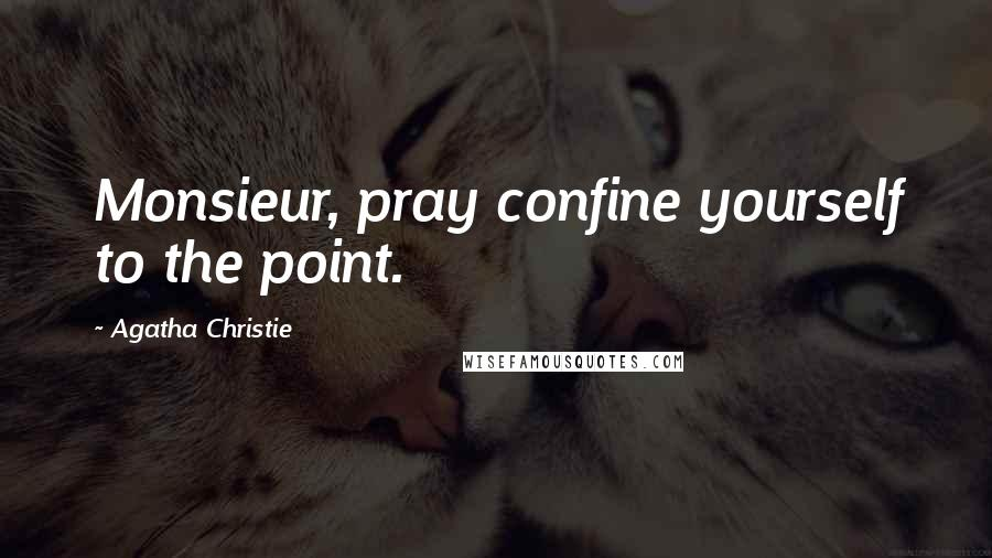 Agatha Christie quotes: Monsieur, pray confine yourself to the point.