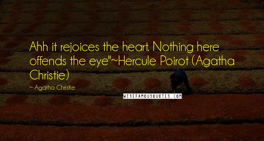 "Agatha Christie quotes: Ahh it rejoices the heart. Nothing here offends the eye""~Hercule Poirot (Agatha Christie)"