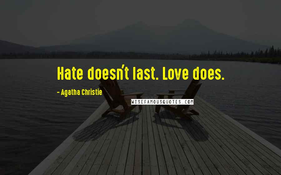 Agatha Christie quotes: Hate doesn't last. Love does.