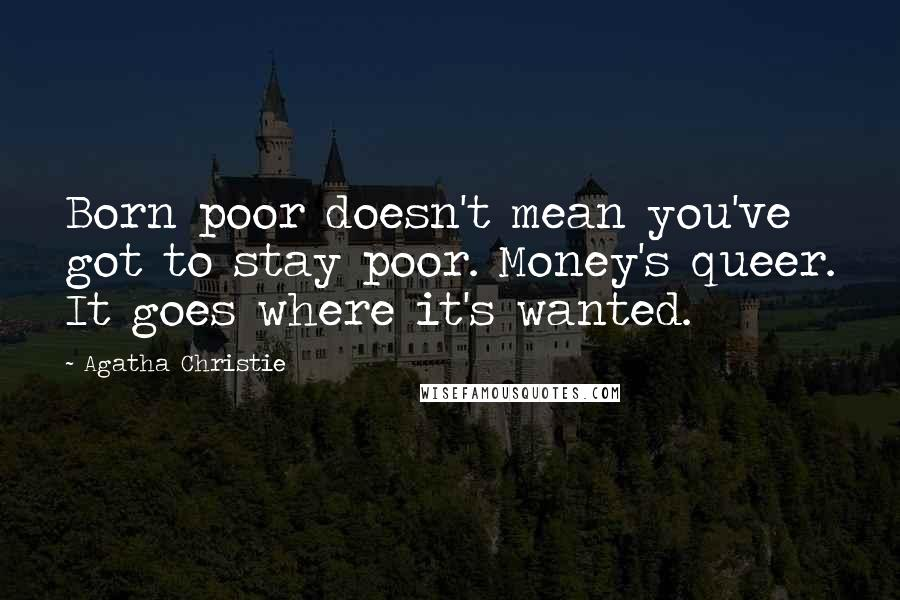 Agatha Christie quotes: Born poor doesn't mean you've got to stay poor. Money's queer. It goes where it's wanted.