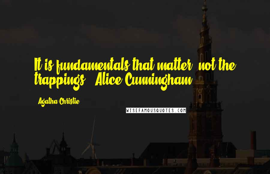 Agatha Christie quotes: It is fundamentals that matter not the trappings. (Alice Cunningham)