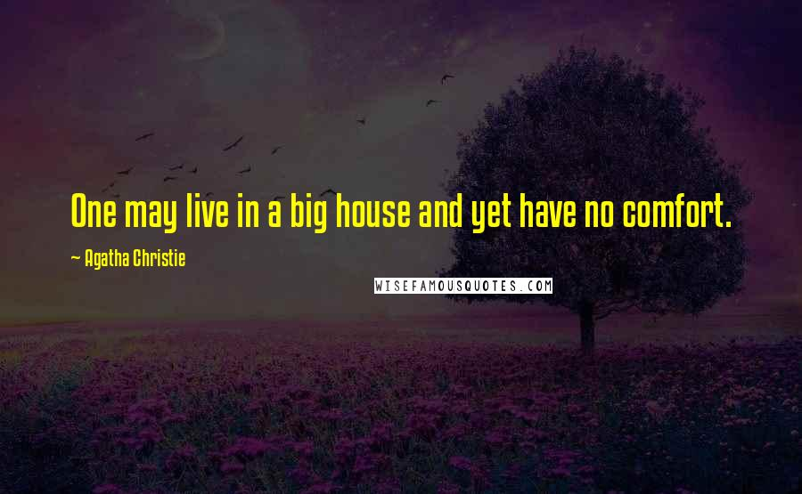 Agatha Christie quotes: One may live in a big house and yet have no comfort.