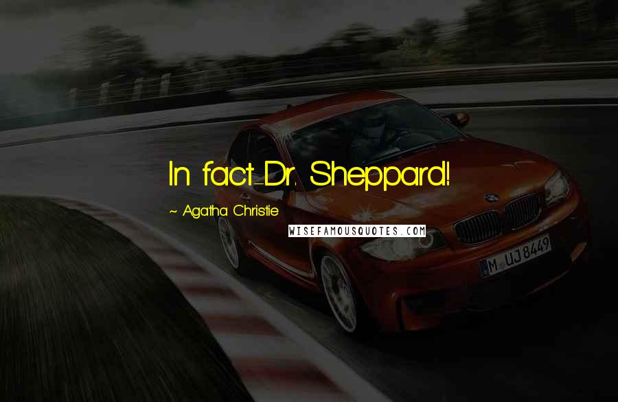 Agatha Christie quotes: In fact-Dr. Sheppard!