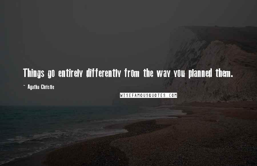 Agatha Christie quotes: Things go entirely differently from the way you planned them.