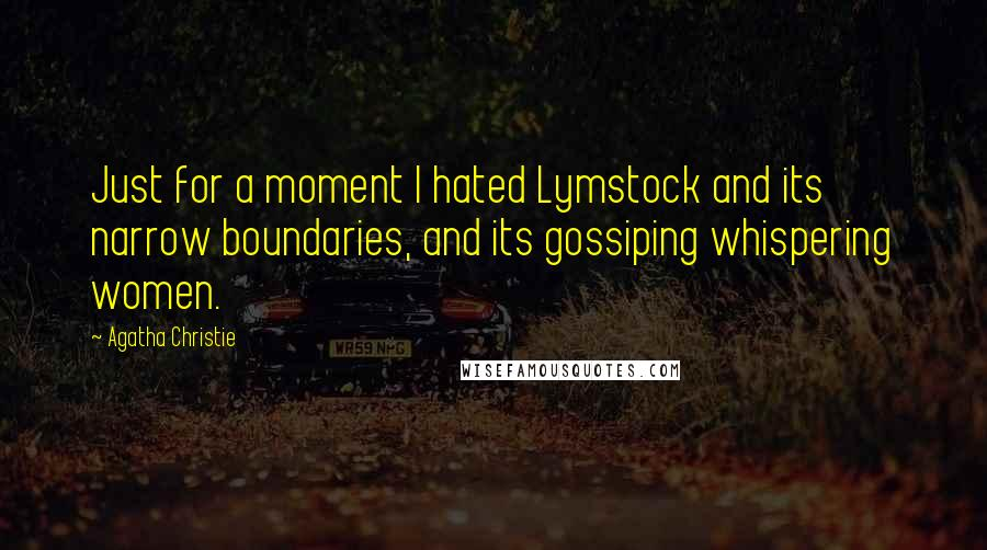 Agatha Christie quotes: Just for a moment I hated Lymstock and its narrow boundaries, and its gossiping whispering women.