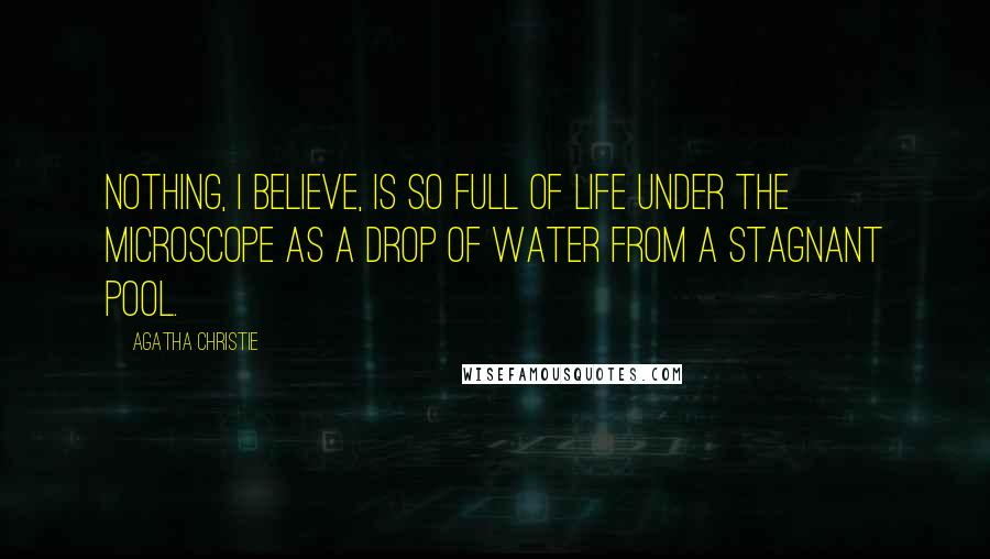 Agatha Christie quotes: Nothing, I believe, is so full of life under the microscope as a drop of water from a stagnant pool.
