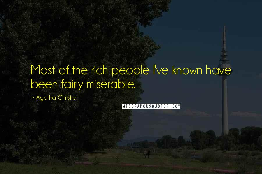 Agatha Christie quotes: Most of the rich people I've known have been fairly miserable.