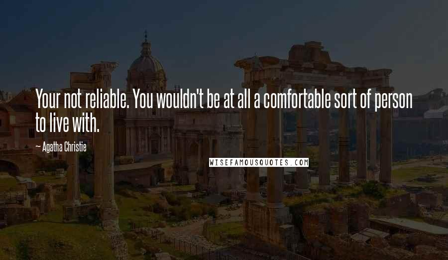 Agatha Christie quotes: Your not reliable. You wouldn't be at all a comfortable sort of person to live with.