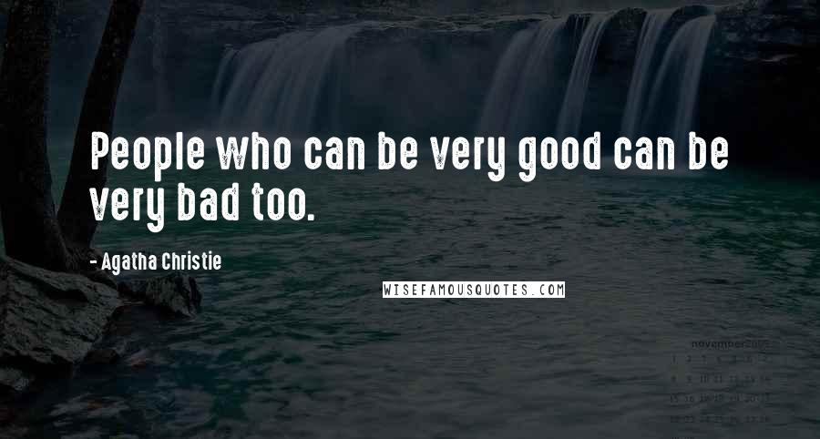 Agatha Christie quotes: People who can be very good can be very bad too.