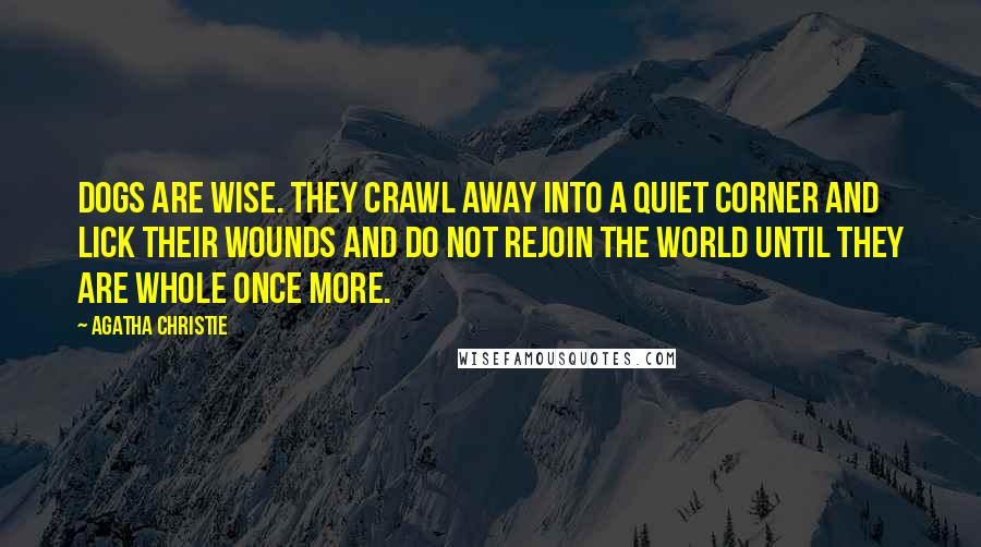 Agatha Christie quotes: Dogs are wise. They crawl away into a quiet corner and lick their wounds and do not rejoin the world until they are whole once more.