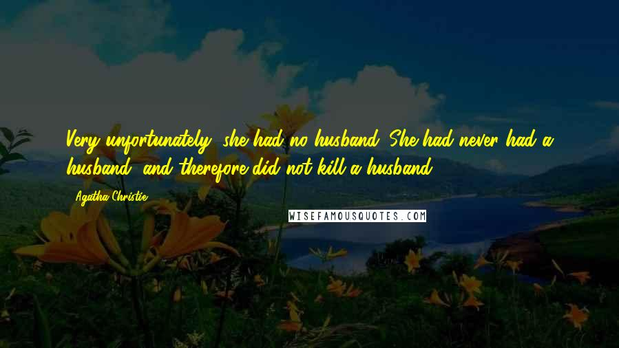 Agatha Christie quotes: Very unfortunately, she had no husband. She had never had a husband, and therefore did not kill a husband.