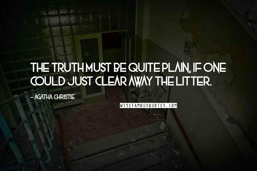 Agatha Christie quotes: The truth must be quite plain, if one could just clear away the litter.