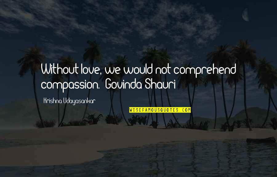 Age Difference In Dating Quotes By Krishna Udayasankar: Without love, we would not comprehend compassion.- Govinda