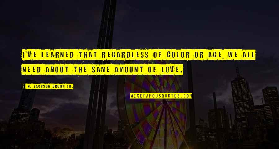 Age Of Love Quotes By H. Jackson Brown Jr.: I've learned that regardless of color or age,