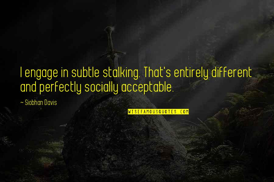 Age Of Love Quotes By Siobhan Davis: I engage in subtle stalking. That's entirely different