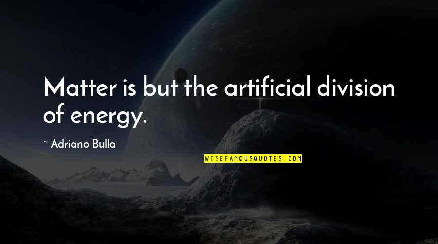 Age Quotes And Quotes By Adriano Bulla: Matter is but the artificial division of energy.