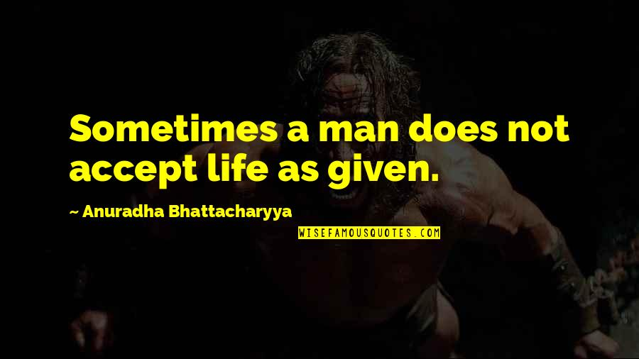 Age Quotes And Quotes By Anuradha Bhattacharyya: Sometimes a man does not accept life as