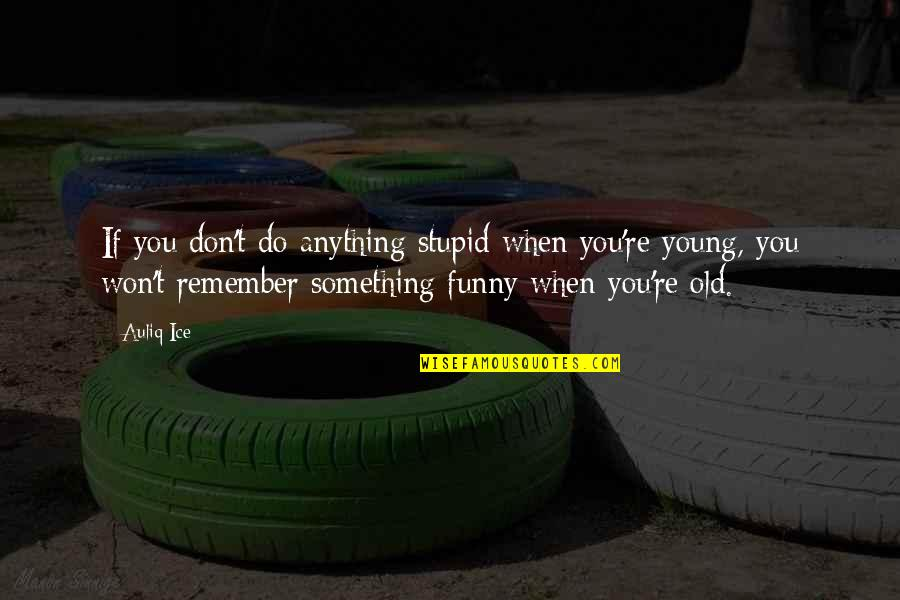 Age Quotes And Quotes By Auliq Ice: If you don't do anything stupid when you're