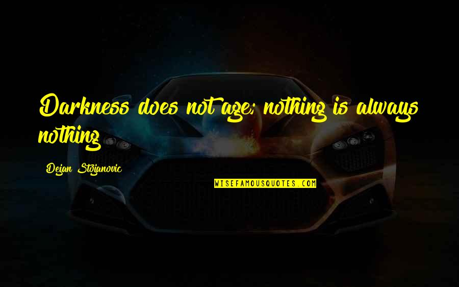 Age Quotes And Quotes By Dejan Stojanovic: Darkness does not age; nothing is always nothing